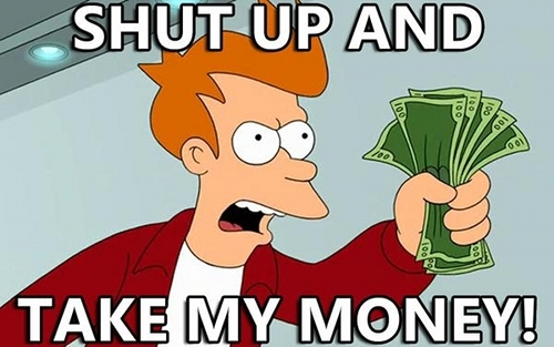 IMAGE: http://juuchini.com/wp-content/uploads/2012/11/shut-up-and-take-my-money.jpg